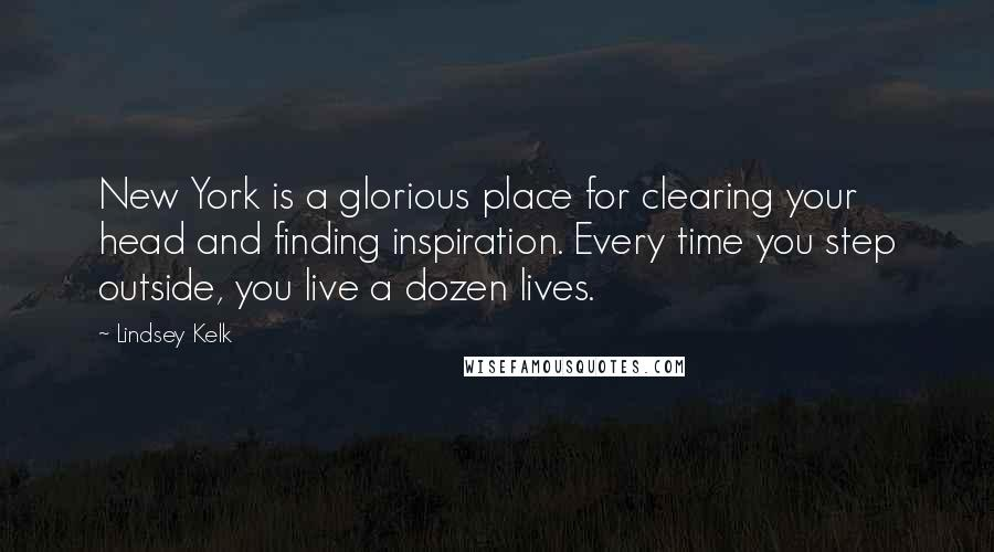 Lindsey Kelk quotes: New York is a glorious place for clearing your head and finding inspiration. Every time you step outside, you live a dozen lives.