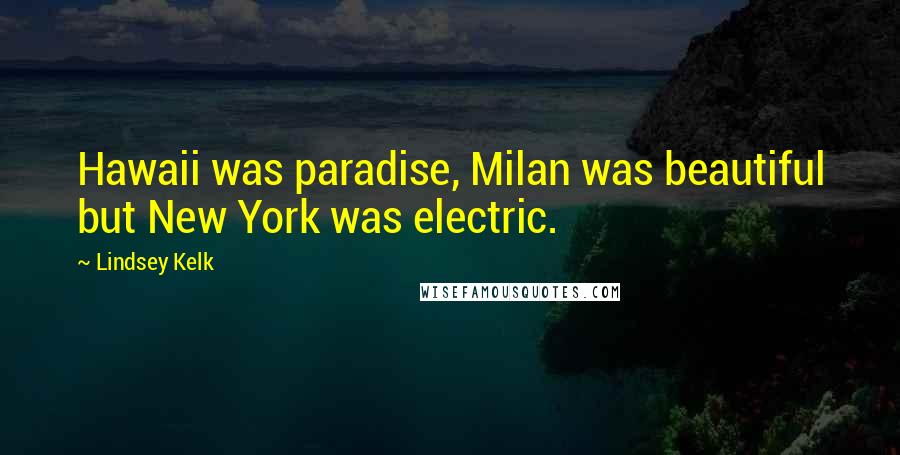 Lindsey Kelk quotes: Hawaii was paradise, Milan was beautiful but New York was electric.