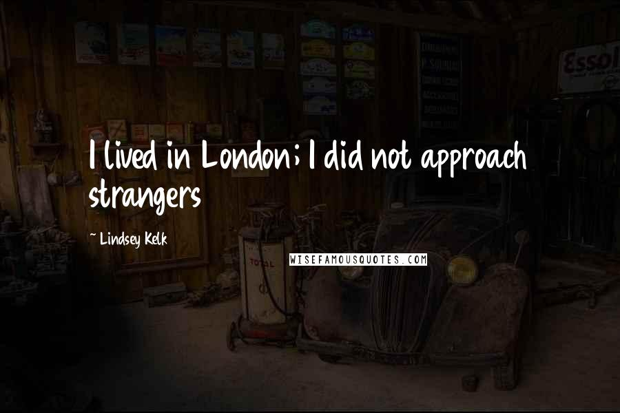 Lindsey Kelk quotes: I lived in London; I did not approach strangers