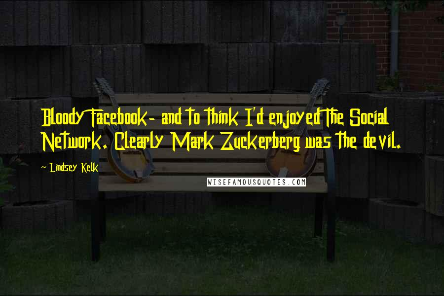 Lindsey Kelk quotes: Bloody Facebook- and to think I'd enjoyed The Social Network. Clearly Mark Zuckerberg was the devil.