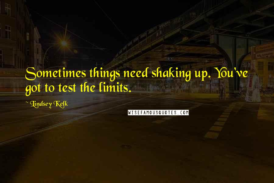 Lindsey Kelk quotes: Sometimes things need shaking up. You've got to test the limits.