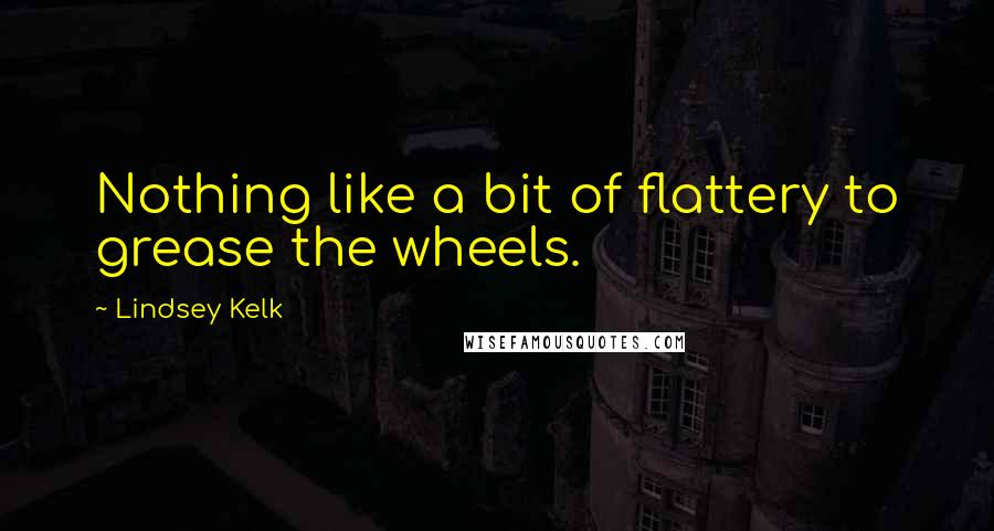 Lindsey Kelk quotes: Nothing like a bit of flattery to grease the wheels.