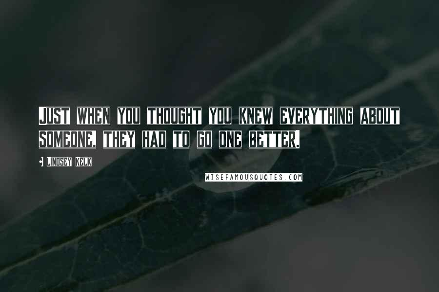 Lindsey Kelk quotes: Just when you thought you knew everything about someone, they had to go one better.