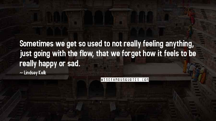 Lindsey Kelk quotes: Sometimes we get so used to not really feeling anything, just going with the flow, that we forget how it feels to be really happy or sad.