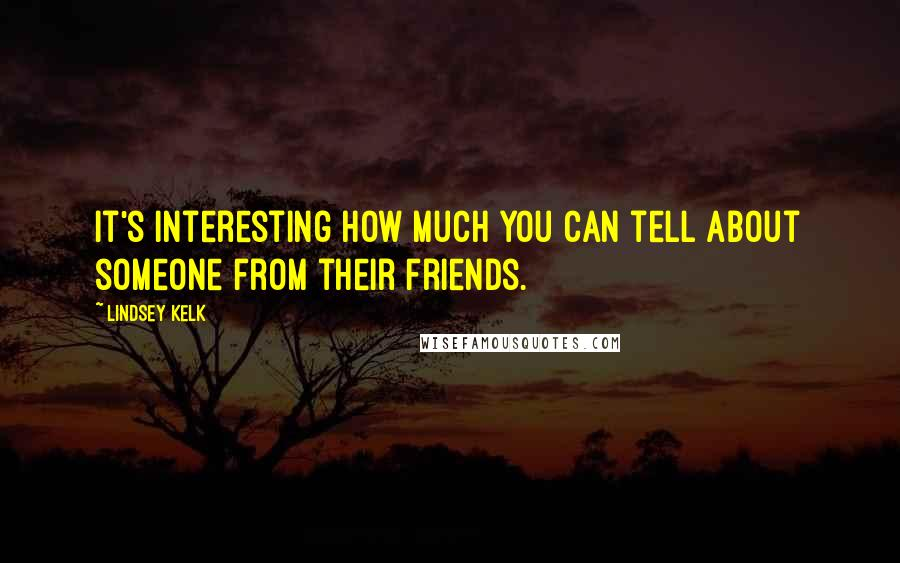 Lindsey Kelk quotes: It's interesting how much you can tell about someone from their friends.