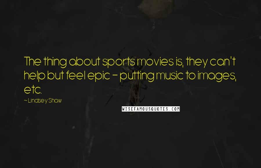 Lindsey Shaw quotes: The thing about sports movies is, they can't help but feel epic - putting music to images, etc.