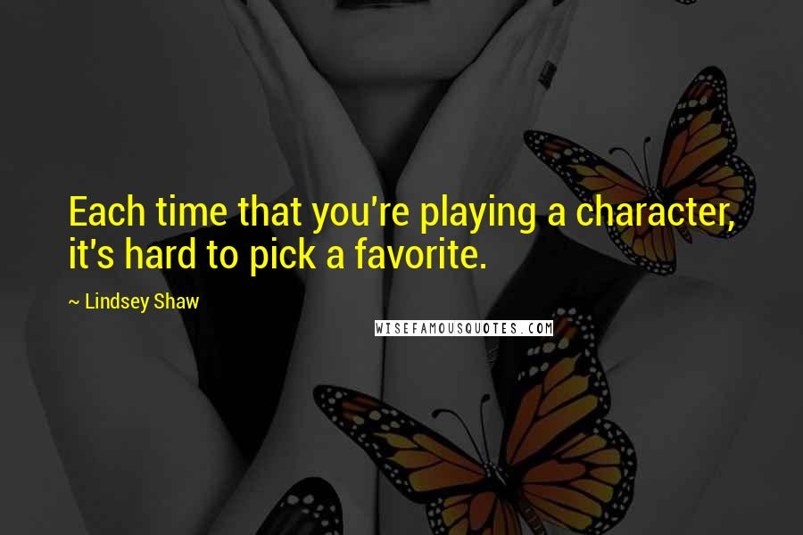 Lindsey Shaw quotes: Each time that you're playing a character, it's hard to pick a favorite.
