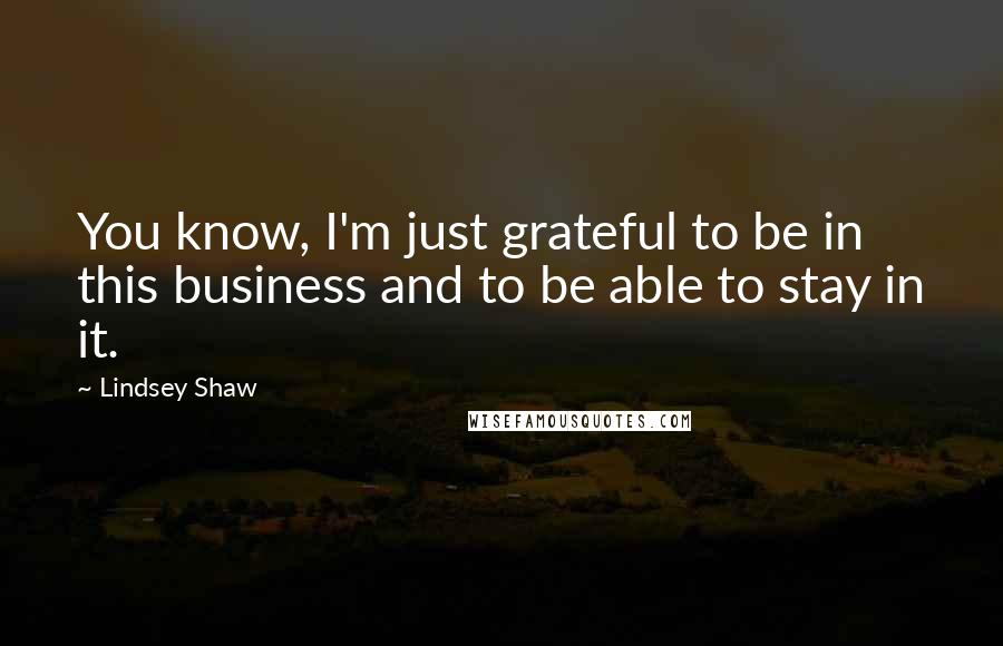 Lindsey Shaw quotes: You know, I'm just grateful to be in this business and to be able to stay in it.