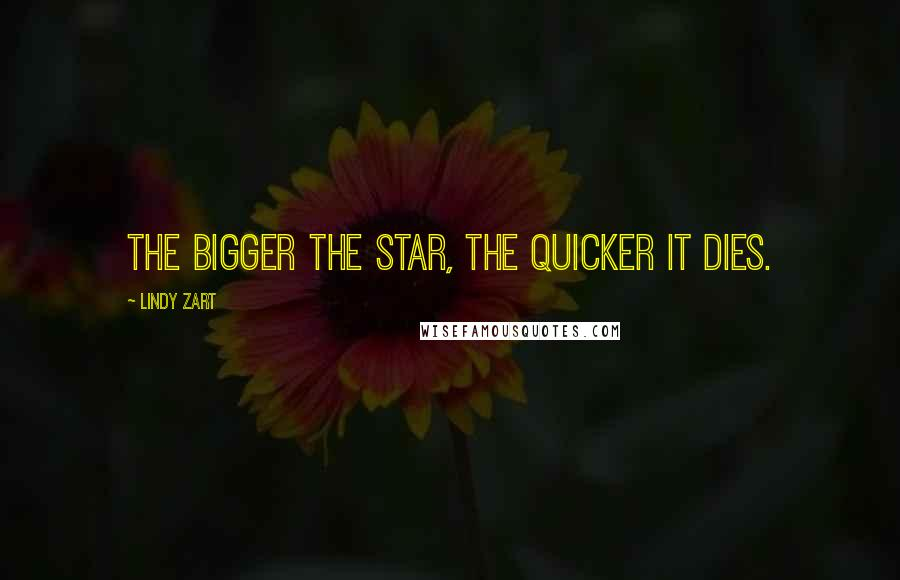 Lindy Zart quotes: The bigger the star, the quicker it dies.