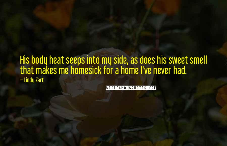 Lindy Zart quotes: His body heat seeps into my side, as does his sweet smell that makes me homesick for a home I've never had.