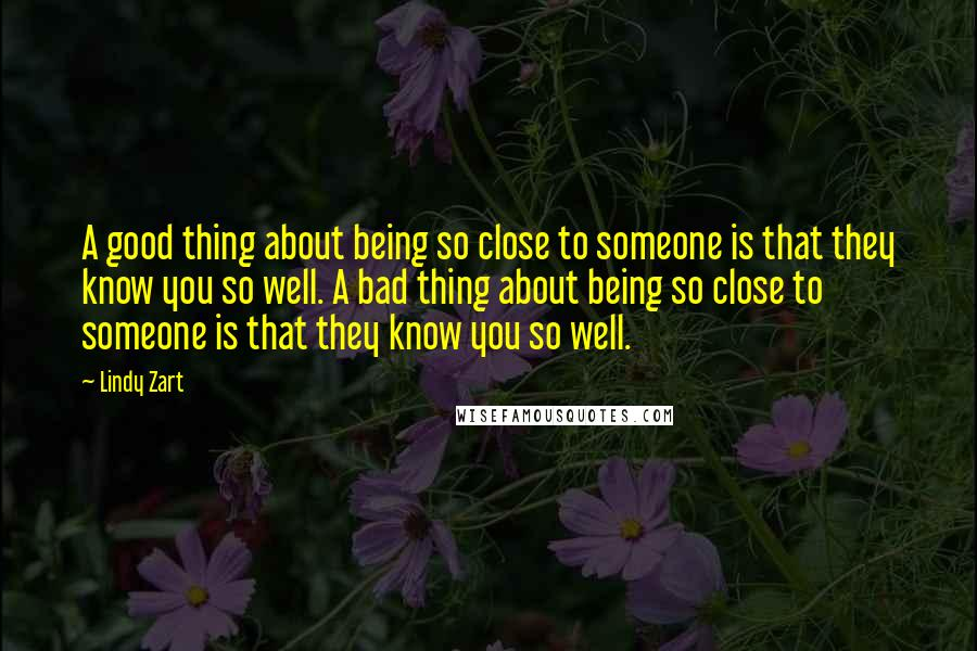 Lindy Zart quotes: A good thing about being so close to someone is that they know you so well. A bad thing about being so close to someone is that they know you