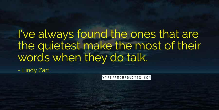 Lindy Zart quotes: I've always found the ones that are the quietest make the most of their words when they do talk.