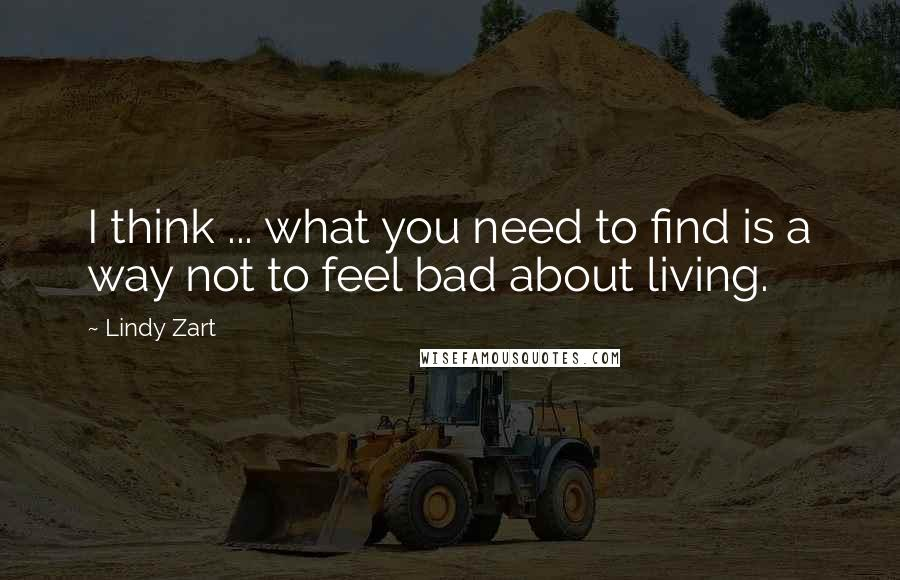 Lindy Zart quotes: I think ... what you need to find is a way not to feel bad about living.