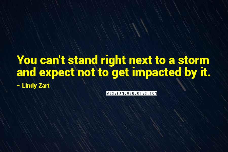 Lindy Zart quotes: You can't stand right next to a storm and expect not to get impacted by it.