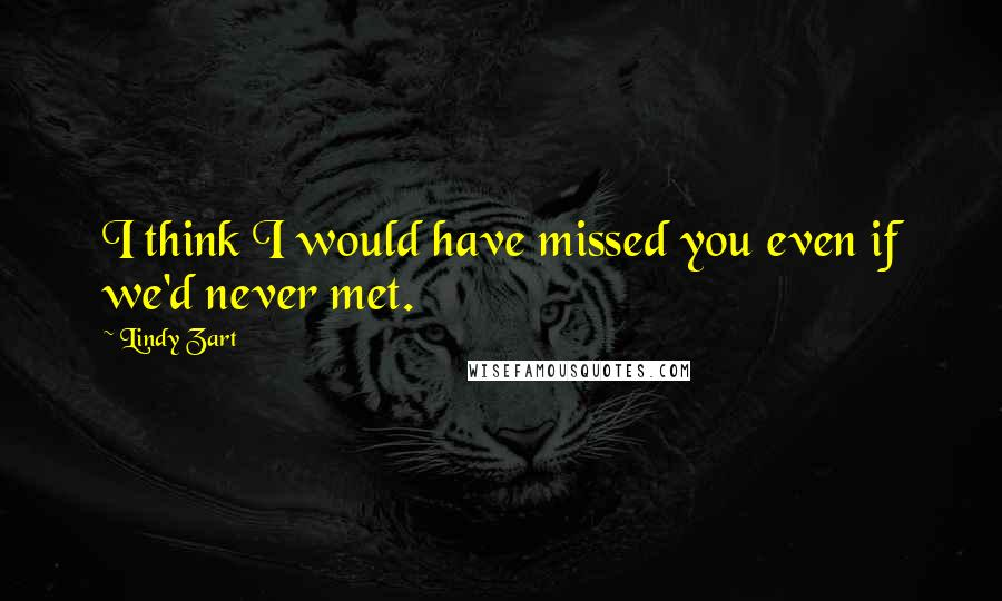 Lindy Zart quotes: I think I would have missed you even if we'd never met.