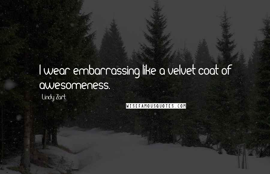 Lindy Zart quotes: I wear embarrassing like a velvet coat of awesomeness.