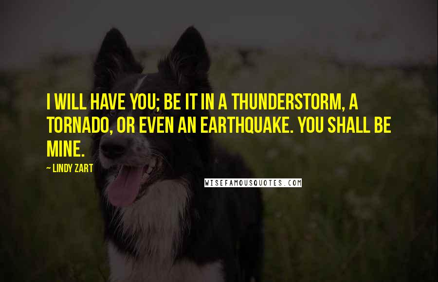 Lindy Zart quotes: I will have you; be it in a thunderstorm, a tornado, or even an earthquake. You shall be mine.