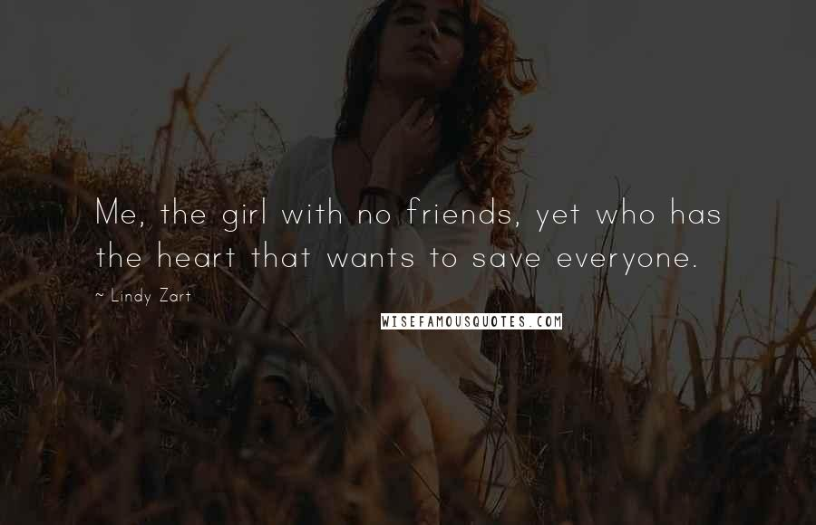 Lindy Zart quotes: Me, the girl with no friends, yet who has the heart that wants to save everyone.
