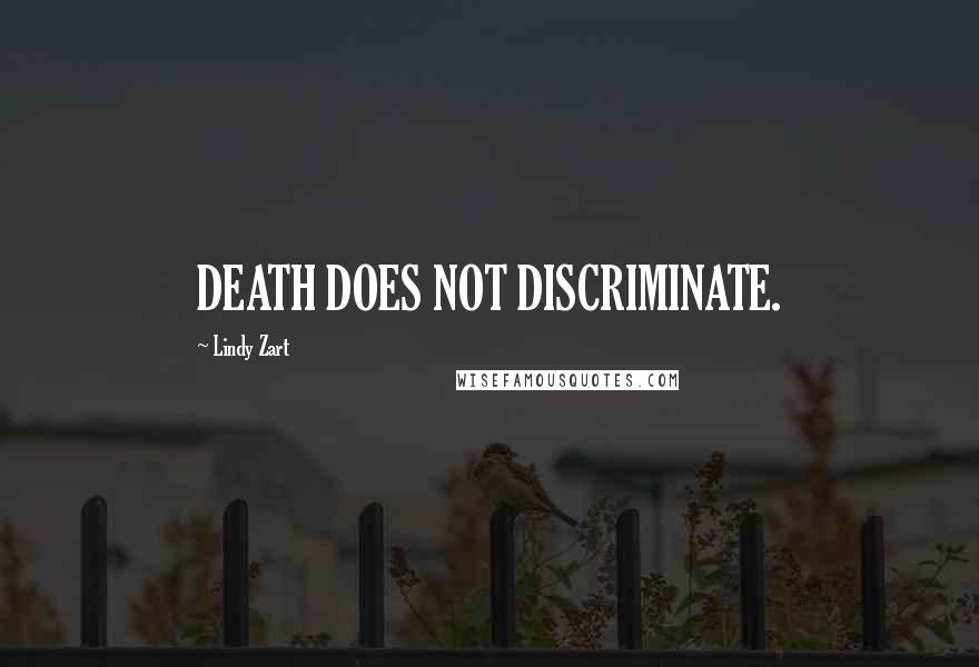 Lindy Zart quotes: DEATH DOES NOT DISCRIMINATE.