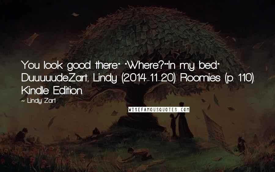 "Lindy Zart quotes: You look good there."" ""Where?""""In my bed."" Duuuuude.Zart, Lindy (2014-11-20). Roomies (p. 110). Kindle Edition."