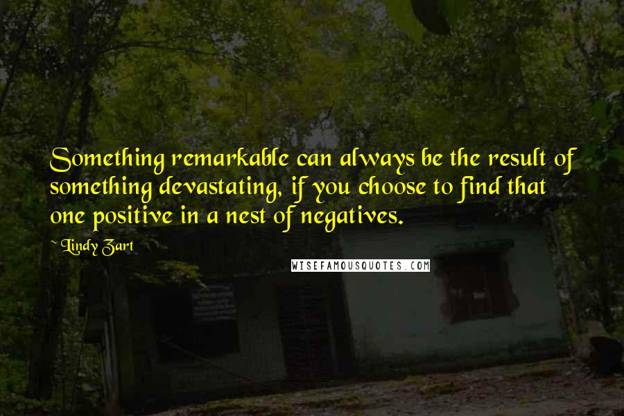 Lindy Zart quotes: Something remarkable can always be the result of something devastating, if you choose to find that one positive in a nest of negatives.