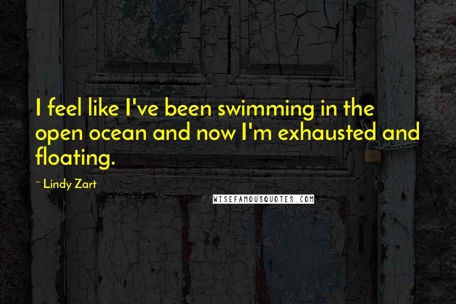 Lindy Zart quotes: I feel like I've been swimming in the open ocean and now I'm exhausted and floating.