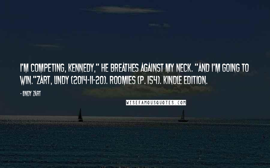 "Lindy Zart quotes: I'm competing, Kennedy,"" he breathes against my neck. ""And I'm going to win.""Zart, Lindy (2014-11-20). Roomies (p. 154). Kindle Edition."