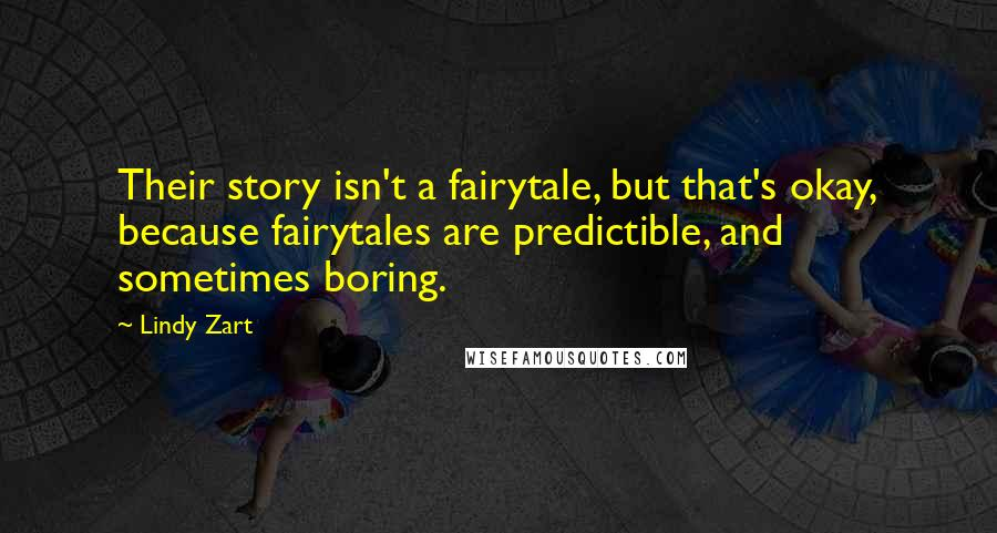 Lindy Zart quotes: Their story isn't a fairytale, but that's okay, because fairytales are predictible, and sometimes boring.