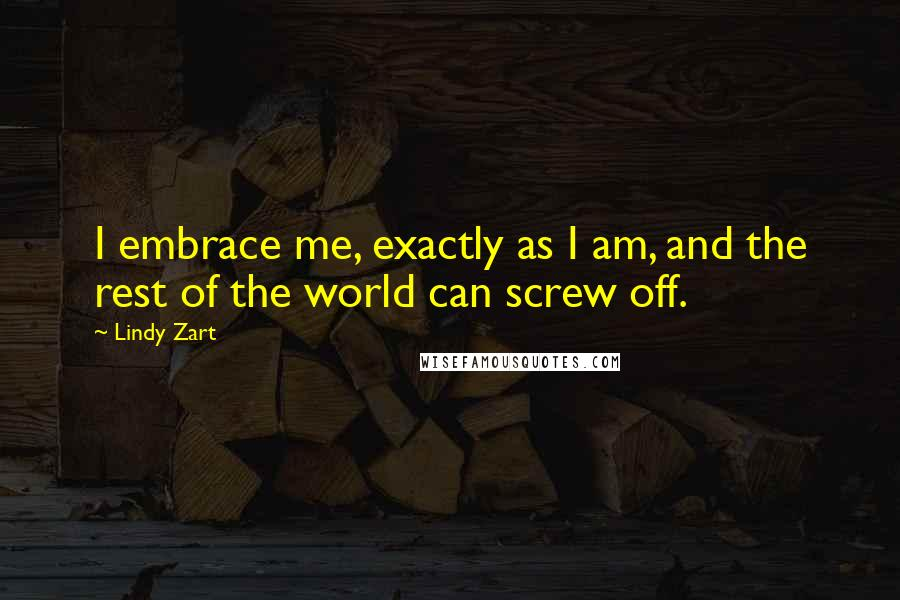 Lindy Zart quotes: I embrace me, exactly as I am, and the rest of the world can screw off.