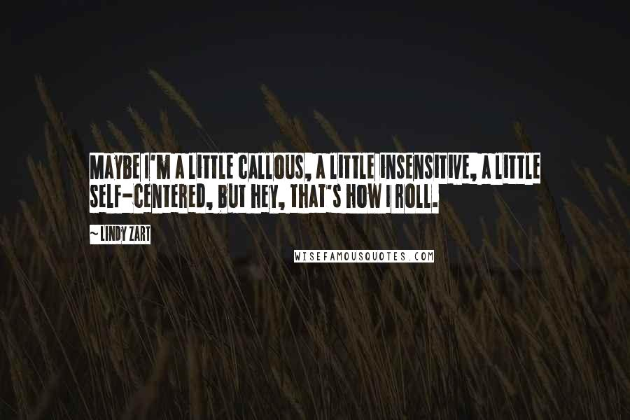 Lindy Zart quotes: Maybe I'm a little callous, a little insensitive, a little self-centered, but hey, that's how I roll.
