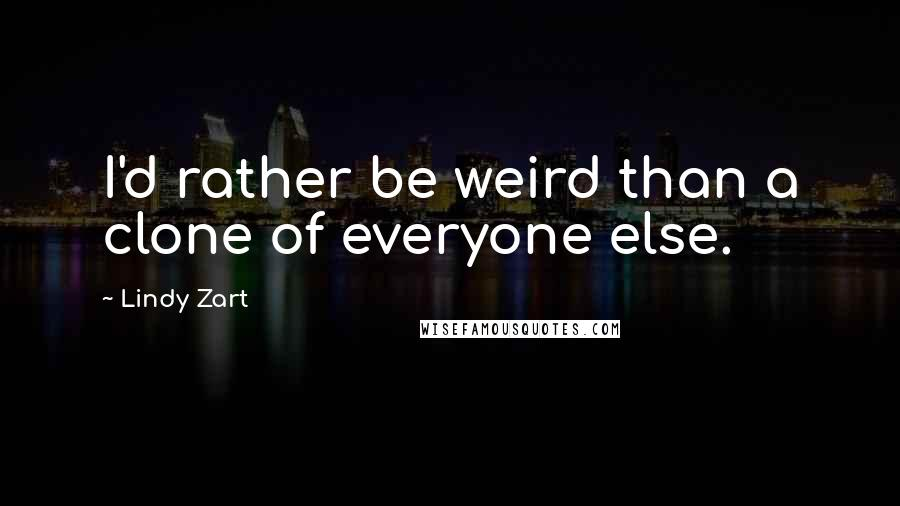 Lindy Zart quotes: I'd rather be weird than a clone of everyone else.