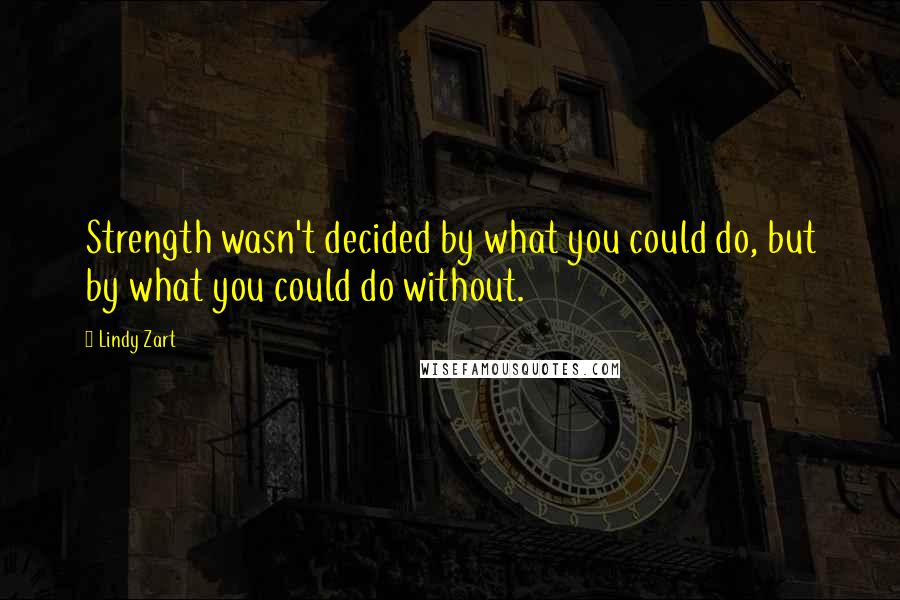 Lindy Zart quotes: Strength wasn't decided by what you could do, but by what you could do without.