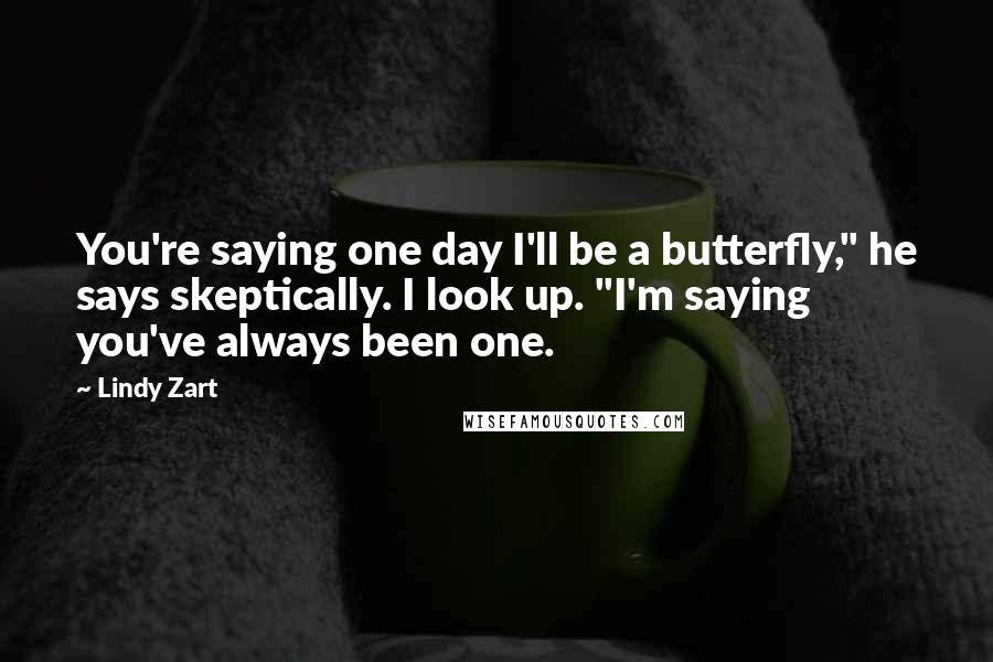 "Lindy Zart quotes: You're saying one day I'll be a butterfly,"" he says skeptically. I look up. ""I'm saying you've always been one."