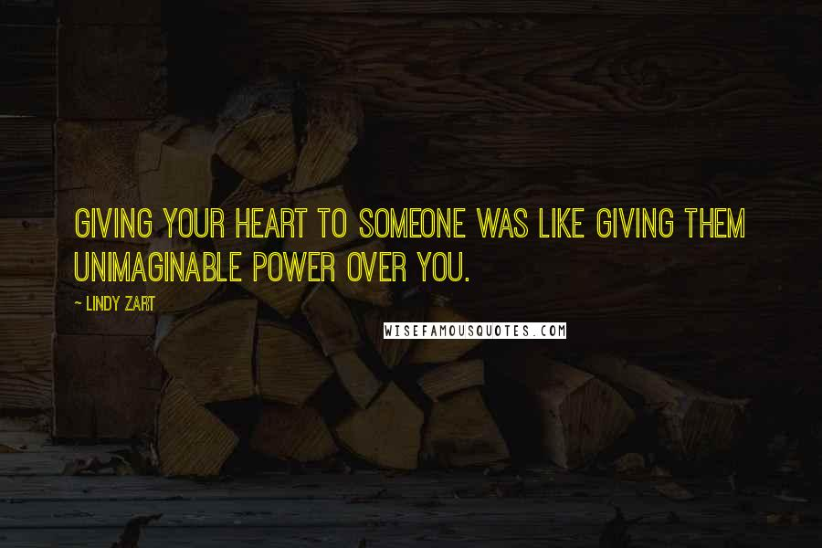 Lindy Zart quotes: Giving your heart to someone was like giving them unimaginable power over you.