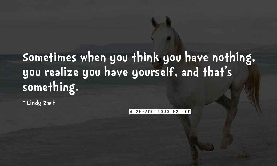 Lindy Zart quotes: Sometimes when you think you have nothing, you realize you have yourself, and that's something.