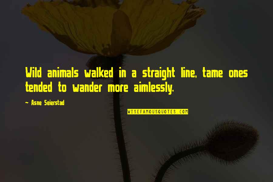 Line X Quotes By Asne Seierstad: Wild animals walked in a straight line, tame
