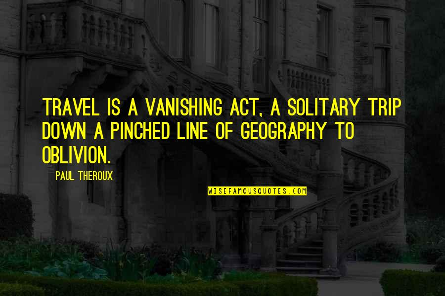 Line X Quotes By Paul Theroux: Travel is a vanishing act, a solitary trip