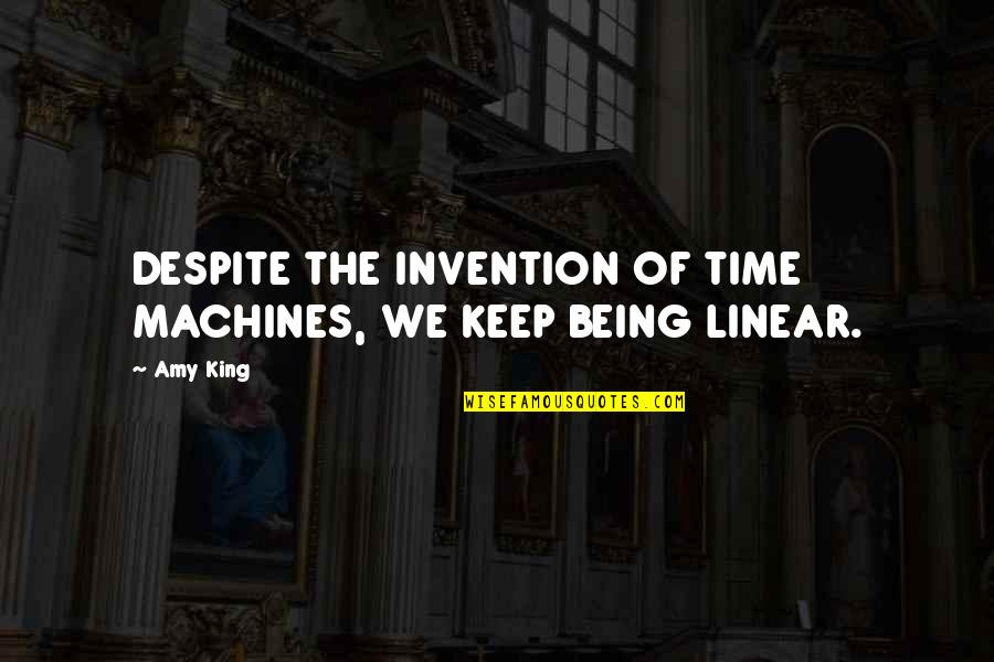 Linear Time Quotes By Amy King: DESPITE THE INVENTION OF TIME MACHINES, WE KEEP