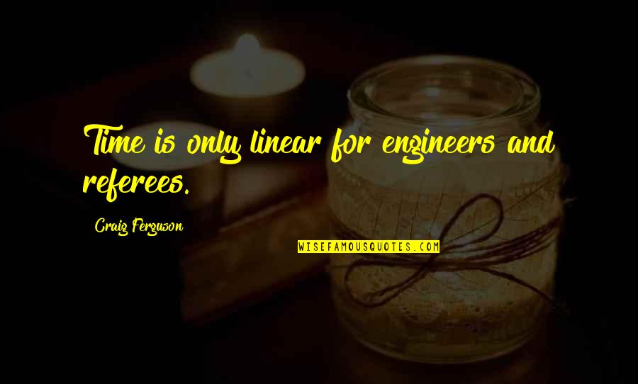 Linear Time Quotes By Craig Ferguson: Time is only linear for engineers and referees.