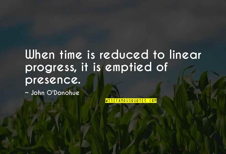 Linear Time Quotes By John O'Donohue: When time is reduced to linear progress, it