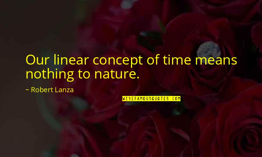 Linear Time Quotes By Robert Lanza: Our linear concept of time means nothing to