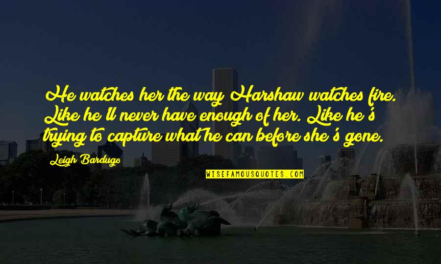 Lini Quotes By Leigh Bardugo: He watches her the way Harshaw watches fire.