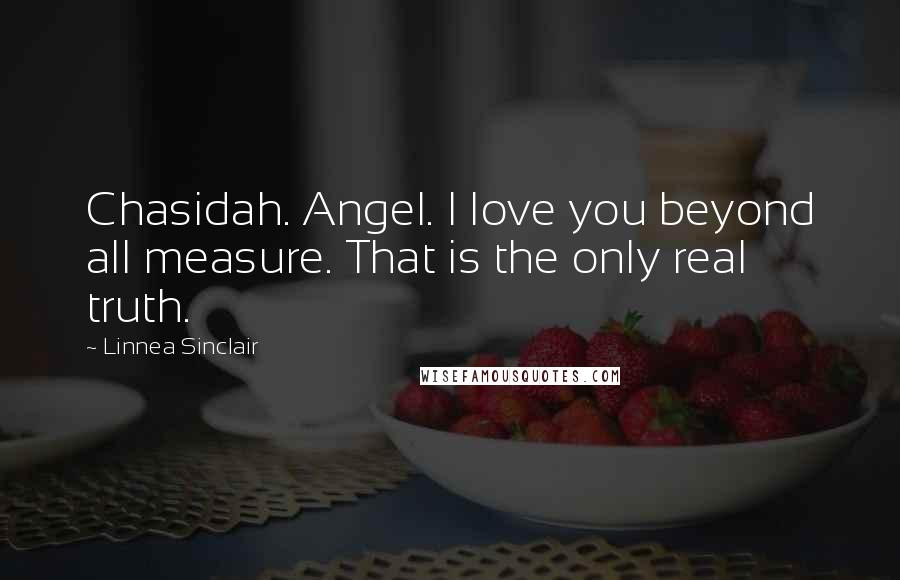 Linnea Sinclair quotes: Chasidah. Angel. I love you beyond all measure. That is the only real truth.