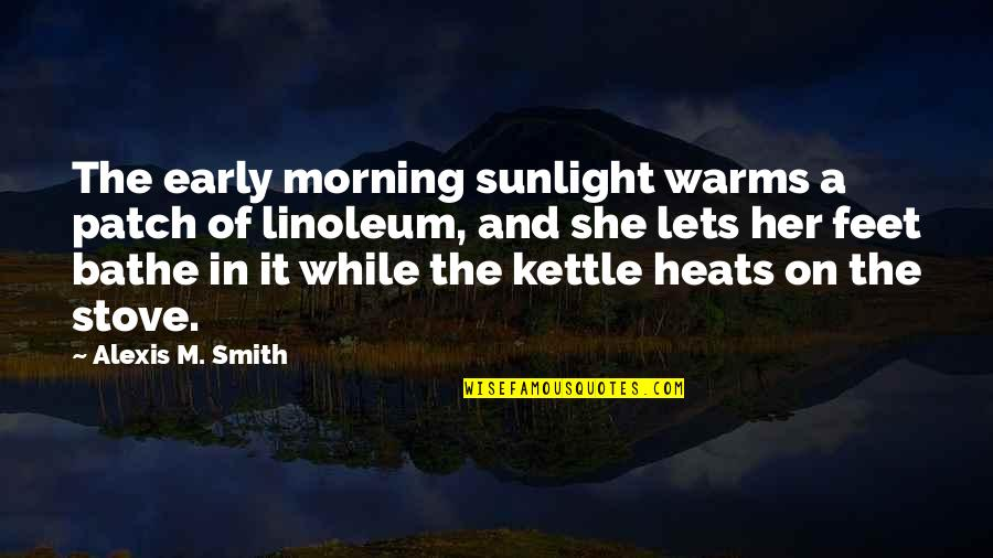 Linoleum Quotes By Alexis M. Smith: The early morning sunlight warms a patch of