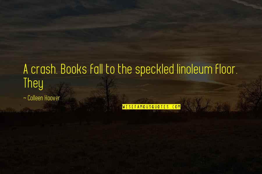 Linoleum Quotes By Colleen Hoover: A crash. Books fall to the speckled linoleum