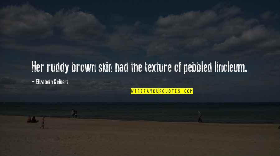 Linoleum Quotes By Elizabeth Kolbert: Her ruddy brown skin had the texture of