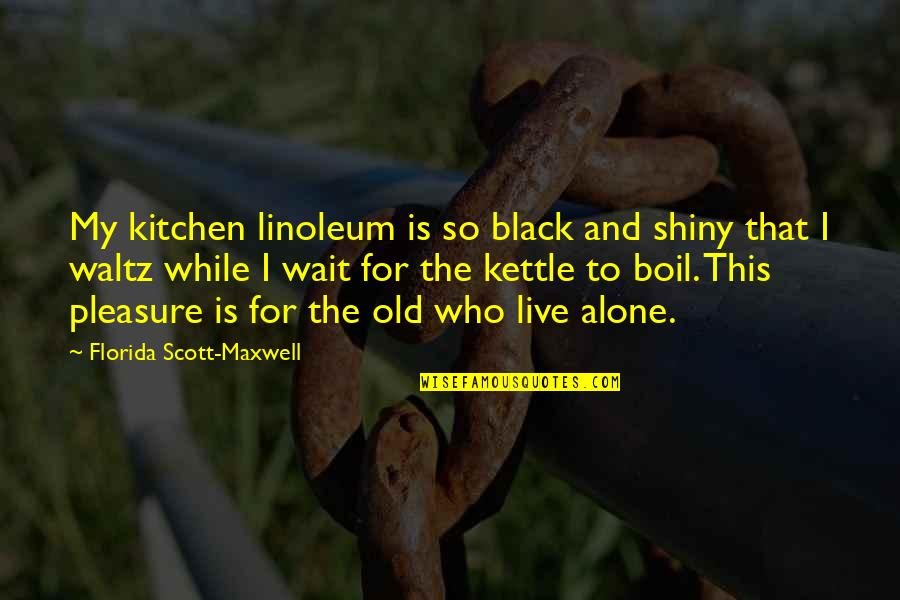Linoleum Quotes By Florida Scott-Maxwell: My kitchen linoleum is so black and shiny