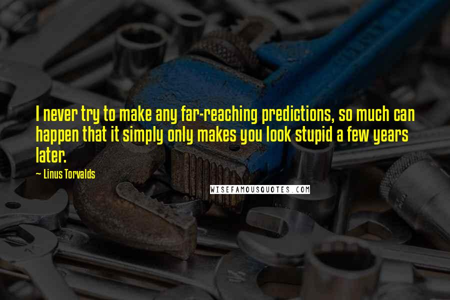 Linus Torvalds quotes: I never try to make any far-reaching predictions, so much can happen that it simply only makes you look stupid a few years later.