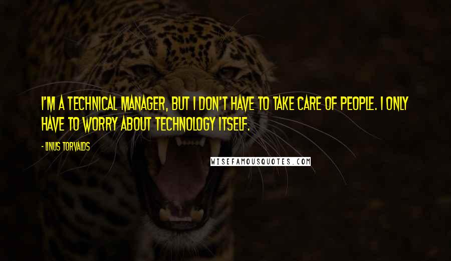 Linus Torvalds quotes: I'm a technical manager, but I don't have to take care of people. I only have to worry about technology itself.