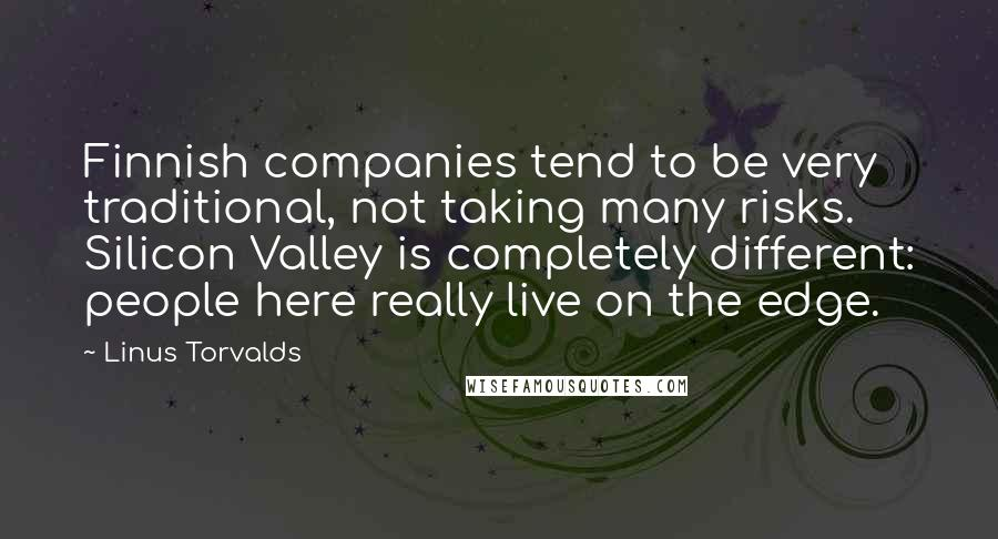 Linus Torvalds quotes: Finnish companies tend to be very traditional, not taking many risks. Silicon Valley is completely different: people here really live on the edge.